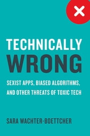 Technically Wrong: Sexist Apps, Biased Algorithms, and Other Threats of Toxic Tech ebook by Sara Wachter-Boettcher