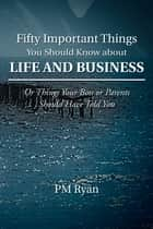 Fifty Important Things You Should Know About Life and Business - Or Things Your Boss or Parents Should Have Told You ebook by PM Ryan