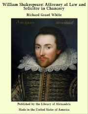 William Shakespeare: Attorney at Law and Solicitor in Chancery ebook by Richard Grant White