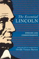 The Essential Lincoln - Speeches and Correspondence ebook by Orville Vernon Burton