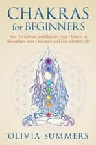 Chakras for Beginners: How to Activate and Balance Your Chakras to Strengthen Your Character and Live a Better Life ebook by Olivia Summers