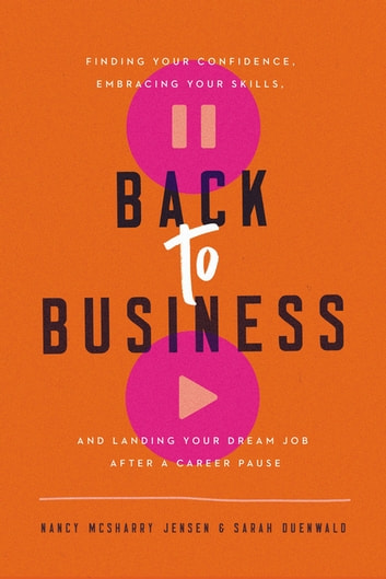 Back to Business - Finding Your Confidence, Embracing Your Skills, and Landing Your Dream Job After a Career Pause ebook by Sarah Duenwald,Nancy McSharry Jensen
