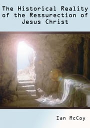 The Historical Reality of the Resurrection of Jesus Christ ebook by Ian McCoy