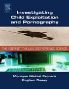 Investigating Child Exploitation and Pornography - The Internet, Law and Forensic Science ebook by Monique M. Ferraro, Eoghan Casey