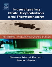 Investigating Child Exploitation and Pornography - The Internet, Law and Forensic Science ebook by Monique M. Ferraro,Eoghan Casey