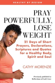 Pray Powerfully, Lose Weight - 21 Days of Short Prayers, Declarations, Scriptures and Quotes for a Healthy Body, Spirit and Soul ebook by Cathy Morenzie