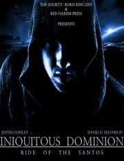 Iniquitous Dominion: Ride of the Santos ebook by David D. Haynes IV,Justin Conley