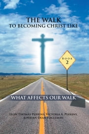 THE WALK TO BECOMING CHRIST LIKE - WHAT AFFECTS OUR WALK ebook by Leon Thomas Perkins  , Victoria A. Per