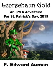 Leprechaun Gold: An IPMA Adventure for St. Patrick's Day 2015 ebook by P. Edward Auman