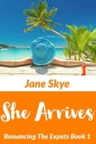 She Arrives - Romancing The Expats, #1 ebook by Jane Skye