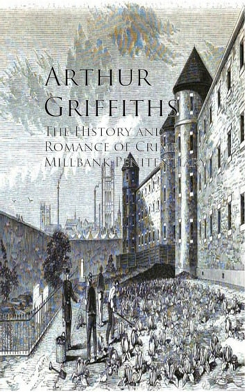 The History and Romance of Crime, Millbank Penitentiary ebook by Arthur Griffiths