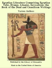 Egyptian Literature Comprising Egyptian Tales, Hymns, Litanies, invocations, of The Dead and Cuneiform Writings ebook by Various Authors