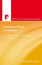 Church as Moral Community - Karl Barth's Vision of Christian Life, 1915-1922 ebook by Michael D O'Neil