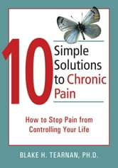 10 Simple Solutions to Chronic Pain - How to Stop Pain from Controlling Your Life ebook by Blake Tearnan, PhD
