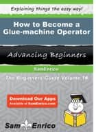 How to Become a Glue-machine Operator ebook by Allene Story