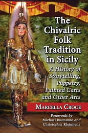 The Chivalric Folk Tradition in Sicily - A History of Storytelling, Puppetry, Painted Carts and Other Arts ebook by Marcella Croce