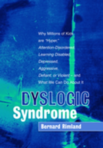 "Dyslogic Syndrome - Why Millions of Kids are ""Hyper,"" Attention-Disordered, Learning Disabled, Depressed, Aggressive, Defiant, or Violent - and What We Can Do About It ebook by Bernard Rimland"