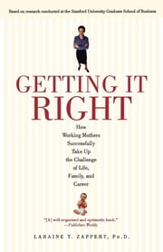 Getting It Right - How Working Mothers Successfully Take Up the Challenge of Life, Family and Career ebook by Ph.D. Laraine T. Zappert, Ph.D.