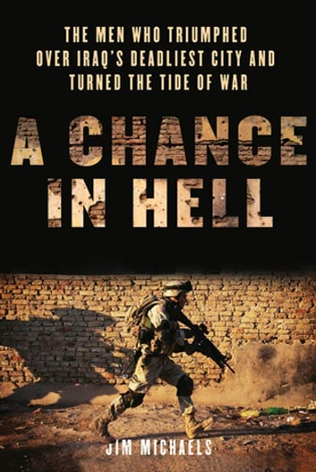 A Chance in Hell - The Men Who Triumphed Over Iraq's Deadliest City and Turned the Tide of War eBook by Jim Michaels