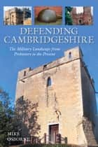Defending Cambridgeshire - The Military Landscape from Prehistory to Present ebook by Mike Osborne