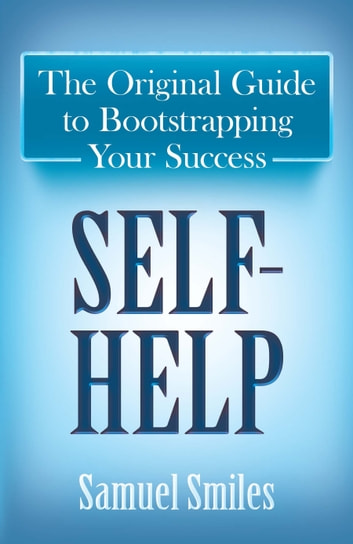 Self-Help - The Original Guide to Bootstrapping Your Success ebook by Samuel Smiles