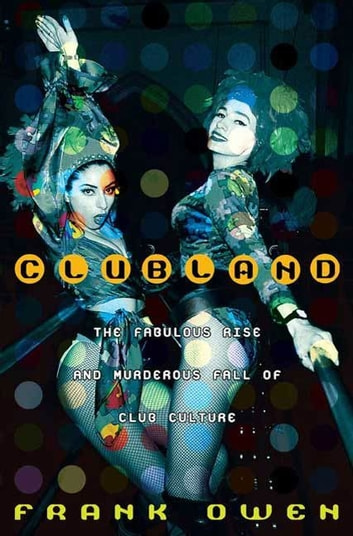 Clubland - The Fabulous Rise and Murderous Fall of Club Culture ebook by Frank Owen