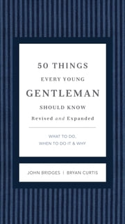 50 Things Every Young Gentleman Should Know Revised & Upated - What to Do, When to Do It, & Why ebook by John Bridges,Bryan Curtis