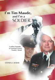 I'm Tim Maude, and I'm a Soldier - A Military Biography of Lieutenant General Timothy J. Maude ebook by Stephen E. Bower