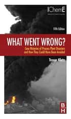 What Went Wrong? - Case Histories of Process Plant Disasters and How They Could Have Been Avoided ebook by Trevor Kletz