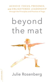 Beyond the Mat - Achieve Focus, Presence, and Enlightened Leadership through the Principles and Practice of Yoga ebook by Julie Rosenberg