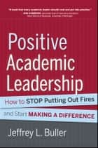 Positive Academic Leadership - How to Stop Putting Out Fires and Start Making a Difference ebook by Jeffrey L. Buller