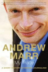 My Trade - A Short History of British Journalism ebook by Andrew Marr