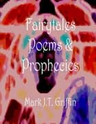 Faiytales, Poems and Prophecies ebook by Mark J.T. Griffin