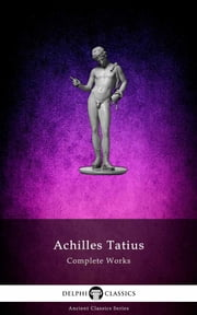 The Adventures of Leucippe and Clitophon - Delphi Complete Works of Achilles Tatius (Illustrated) ebook by Achilles Tatius,Delphi Classics