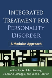 Integrated Treatment for Personality Disorder - A Modular Approach ebook by W. John Livesley, MD, PhD,Giancarlo Dimaggio,John F. Clarkin, PhD
