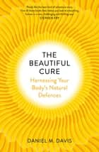 The Beautiful Cure - Harnessing Your Body's Natural Defences ebook by Daniel M Davis