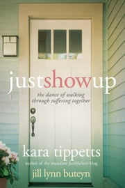 Just Show Up - The Dance of Walking through Suffering Together ebook by Kara Tippetts,Jill Lynn Buteyn