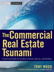 The Commercial Real Estate Tsunami - A Survival Guide for Lenders, Owners, Buyers, and Brokers ebook by Tony Wood