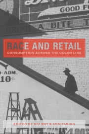 Race and Retail - Consumption across the Color Line ebook by Professor Mia Bay, Professor Ann Fabian, Professor Mia Bay,...