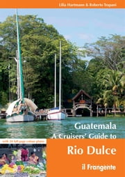 Guatemala. A Cruisers' Guide to Rio Dulce ebook by Lilia Hartmann and Roberto Trapani