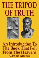 The Tripod of Truth: An Introduction to the Book That Fell From The Heavens ebook by Cassius Amicus