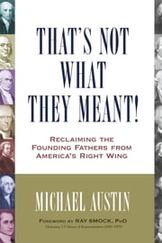 That's Not What They Meant! - Reclaiming the Founding Fathers from America's Right Wing ebook by Michael Austin