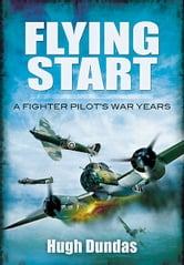 Flying Start - A Fighter Pilot's War Years ebook by Dundas, Hugh