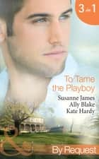 To Tame the Playboy: The Playboy of Pengarroth Hall / A Night with the Society Playboy / Playboy Boss, Pregnancy of Passion (Mills & Boon By Request) ebook by Susanne James, Ally Blake, Kate Hardy