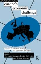 Europe's Economic Challenge - Analyses of Industrial Strategy and Agenda for the 1990s ebook by Patrizio Bianchi, Keith Cowling, Roger Sugden