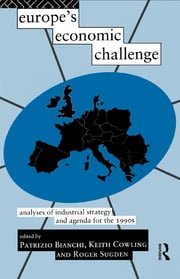 Europe's Economic Challenge - Analyses of Industrial Strategy and Agenda for the 1990s ebook by Patrizio Bianchi,Keith Cowling,Roger Sugden