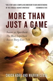 More Than Just a Game - Soccer vs. Apartheid: The Most Important Soccer Story Ever Told ebook by Chuck Korr, Marvin Close