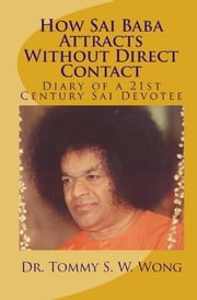 How Sai Baba Attracts Without Direct Contact (Book 1-2): Diary of a 21st Century Sai Devotee ebook by Tommy S. W. Wong