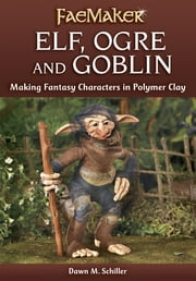 Elf, Ogre and Goblin: Making Fantasy Characters in Polymer Clay ebook by Dawn M. Schiller