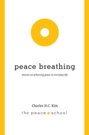 Peace Breathing: Lessons on Achieving Peace in Everyday Life ebook by Charles H.C. Kim